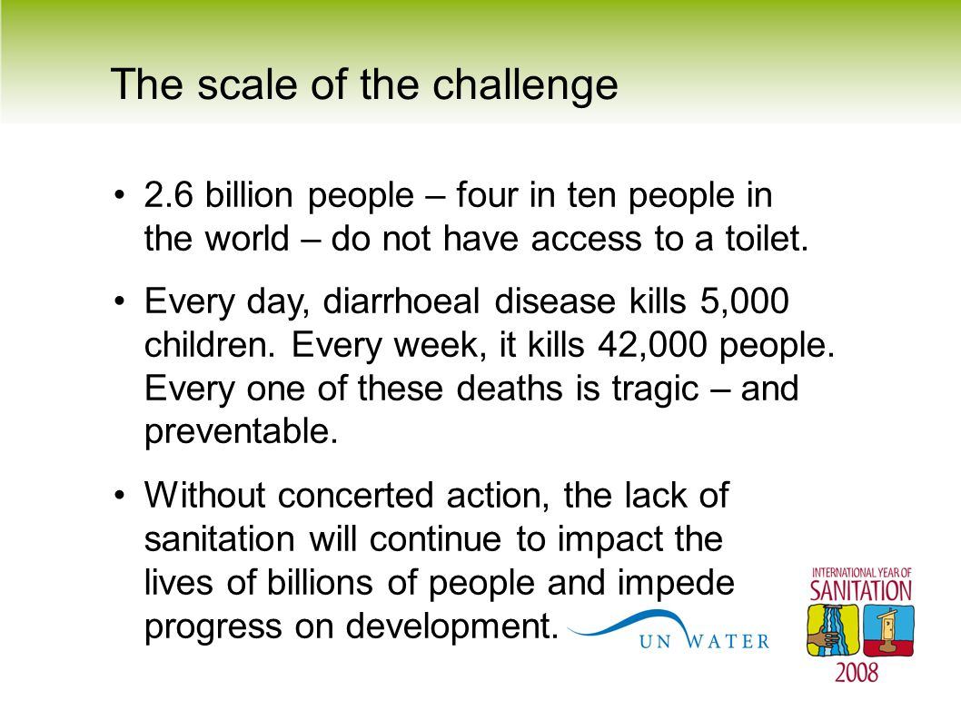 The scale of the challenge 2.6 billion people – four in ten people in the world – do not have access to a toilet. Every day, diarrhoeal disease kills