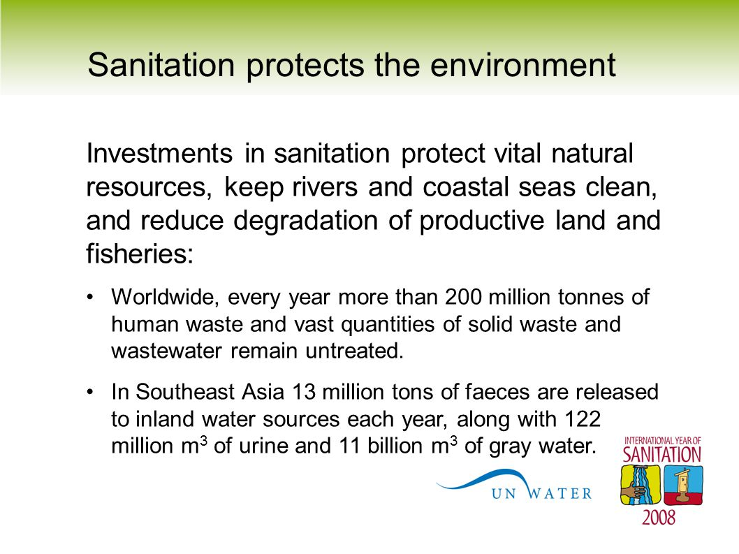 Sanitation protects the environment Investments in sanitation protect vital natural resources, keep rivers and coastal seas clean, and reduce degradat