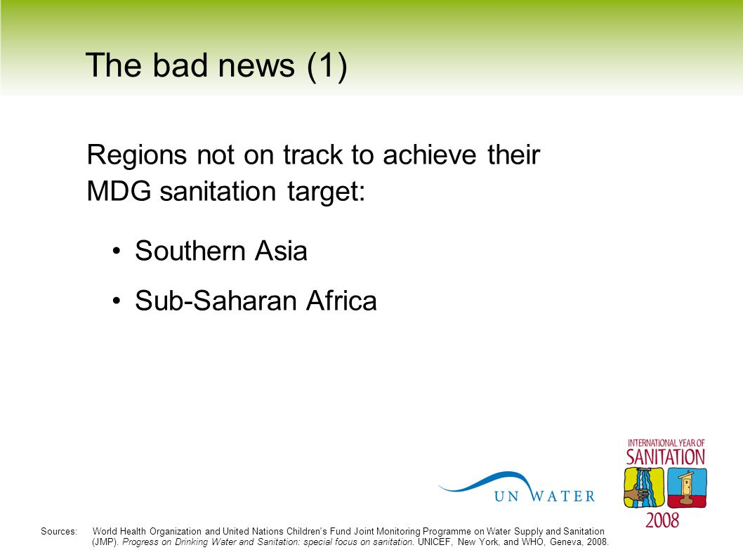 The bad news (1) Sub-Saharan Africa Southern Asia Sources: World Health Organization and United Nations Children's Fund Joint Monitoring Programme on