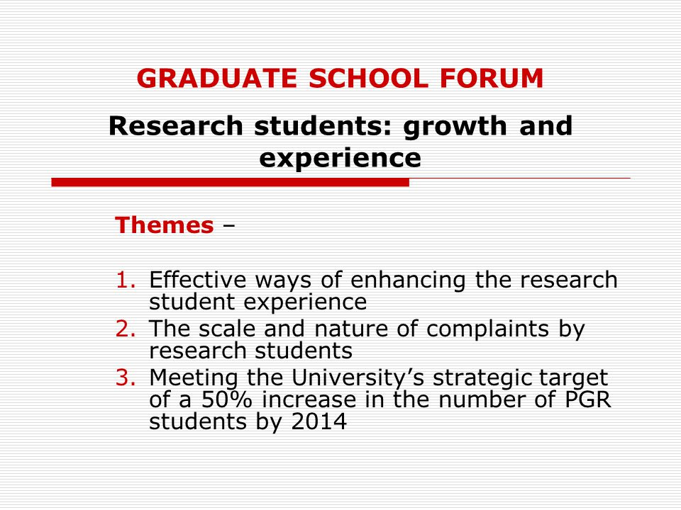 GRADUATE SCHOOL FORUM Research students: growth and experience Themes – 1.Effective ways of enhancing the research student experience 2.The scale and nature of complaints by research students 3.Meeting the University's strategic target of a 50% increase in the number of PGR students by 2014
