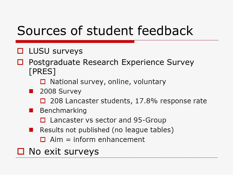 Sources of student feedback  LUSU surveys  Postgraduate Research Experience Survey [PRES]  National survey, online, voluntary 2008 Survey  208 Lancaster students, 17.8% response rate Benchmarking  Lancaster vs sector and 95-Group Results not published (n o league tables)  Aim = inform enhancement  No exit surveys