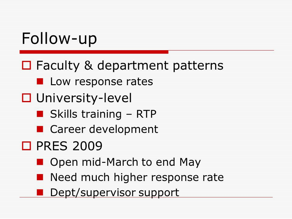 Follow-up  Faculty & department patterns Low response rates  University-level Skills training – RTP Career development  PRES 2009 Open mid-March to end May Need much higher response rate Dept/supervisor support