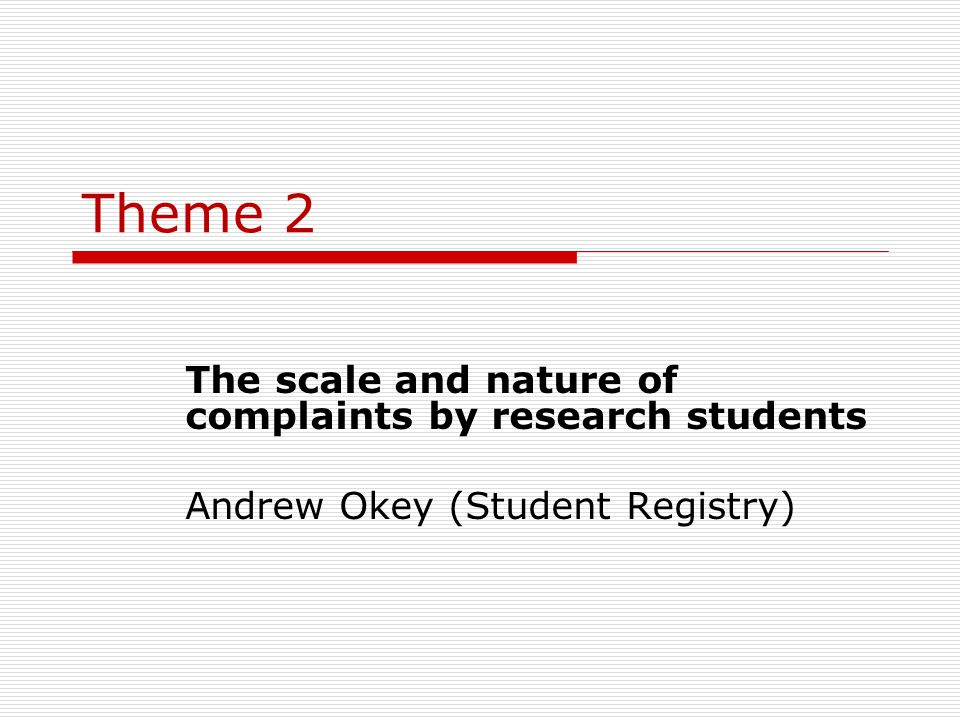 Theme 2 The scale and nature of complaints by research students Andrew Okey (Student Registry)