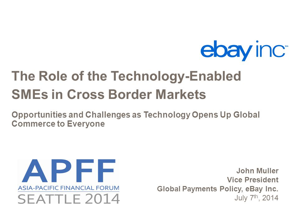 The Role of the Technology-Enabled SMEs in Cross Border Markets Opportunities and Challenges as Technology Opens Up Global Commerce to Everyone John Muller Vice President Global Payments Policy, eBay Inc.