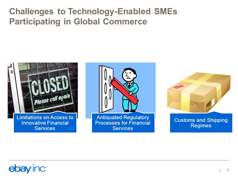 Challenges to Technology-Enabled SMEs Participating in Global Commerce 6 Limitations on Access to Innovative Financial Services Antiquated Regulatory Processes for Financial Services Customs and Shipping Regimes