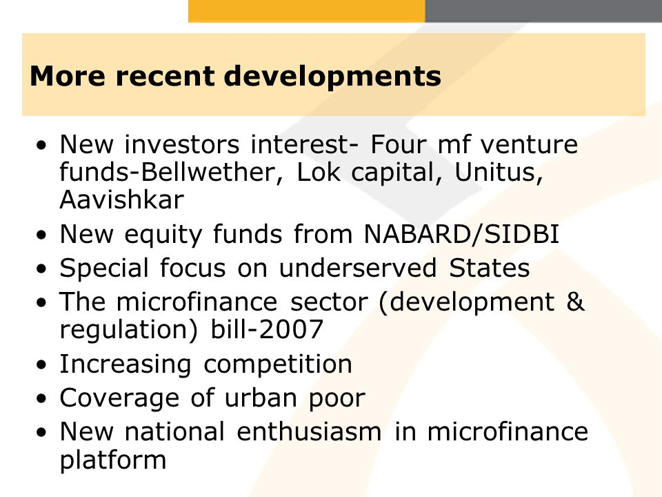 More recent developments New investors interest- Four mf venture funds-Bellwether, Lok capital, Unitus, Aavishkar New equity funds from NABARD/SIDBI Special focus on underserved States The microfinance sector (development & regulation) bill-2007 Increasing competition Coverage of urban poor New national enthusiasm in microfinance platform