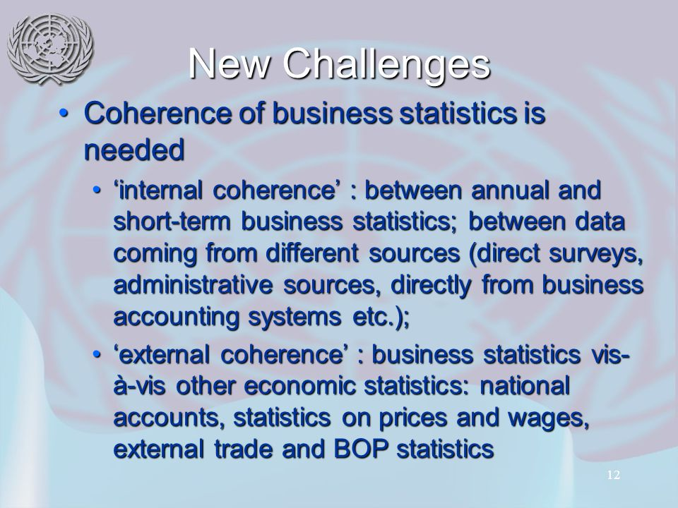 12 New Challenges Coherence of business statistics is neededCoherence of business statistics is needed 'internal coherence' : between annual and short-term business statistics; between data coming from different sources (direct surveys, administrative sources, directly from business accounting systems etc.);'internal coherence' : between annual and short-term business statistics; between data coming from different sources (direct surveys, administrative sources, directly from business accounting systems etc.); 'external coherence' : business statistics vis- à-vis other economic statistics: national accounts, statistics on prices and wages, external trade and BOP statistics'external coherence' : business statistics vis- à-vis other economic statistics: national accounts, statistics on prices and wages, external trade and BOP statistics