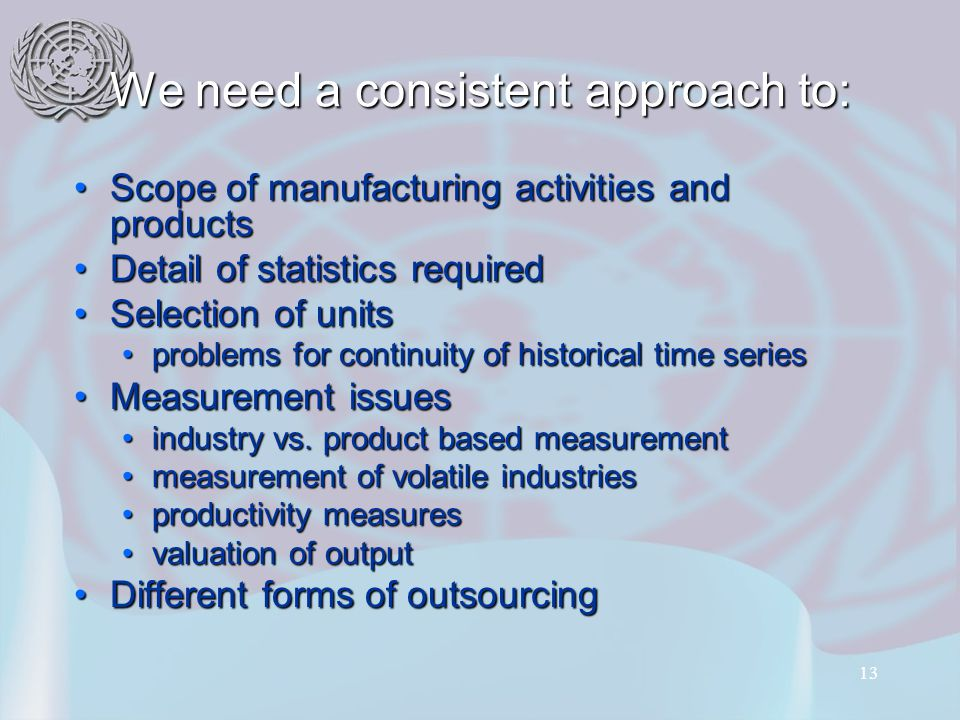 13 We need a consistent approach to: Scope of manufacturing activities and productsScope of manufacturing activities and products Detail of statistics requiredDetail of statistics required Selection of unitsSelection of units problems for continuity of historical time seriesproblems for continuity of historical time series Measurement issuesMeasurement issues industry vs.