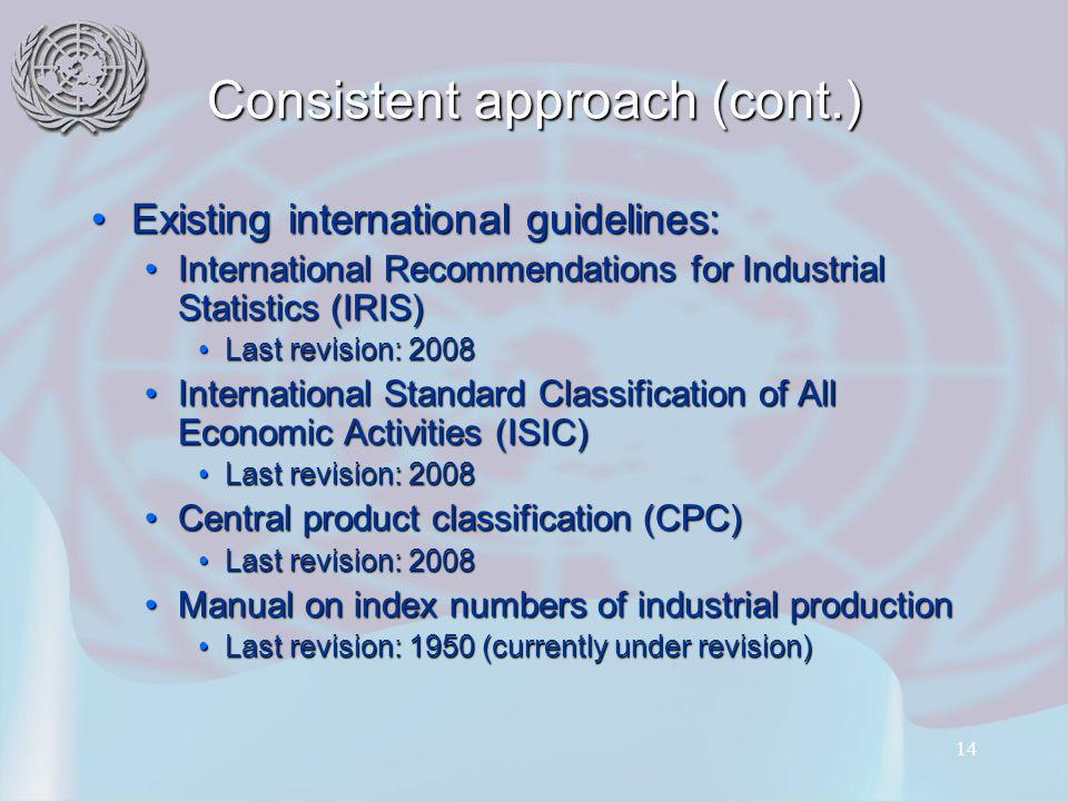 14 Consistent approach (cont.) Existing international guidelines:Existing international guidelines: International Recommendations for Industrial Statistics (IRIS)International Recommendations for Industrial Statistics (IRIS) Last revision: 2008Last revision: 2008 International Standard Classification of All Economic Activities (ISIC)International Standard Classification of All Economic Activities (ISIC) Last revision: 2008Last revision: 2008 Central product classification (CPC)Central product classification (CPC) Last revision: 2008Last revision: 2008 Manual on index numbers of industrial productionManual on index numbers of industrial production Last revision: 1950 (currently under revision)Last revision: 1950 (currently under revision)