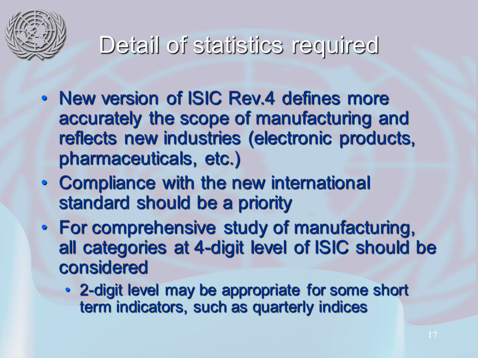17 Detail of statistics required New version of ISIC Rev.4 defines more accurately the scope of manufacturing and reflects new industries (electronic products, pharmaceuticals, etc.)New version of ISIC Rev.4 defines more accurately the scope of manufacturing and reflects new industries (electronic products, pharmaceuticals, etc.) Compliance with the new international standard should be a priorityCompliance with the new international standard should be a priority For comprehensive study of manufacturing, all categories at 4-digit level of ISIC should be consideredFor comprehensive study of manufacturing, all categories at 4-digit level of ISIC should be considered 2-digit level may be appropriate for some short term indicators, such as quarterly indices2-digit level may be appropriate for some short term indicators, such as quarterly indices