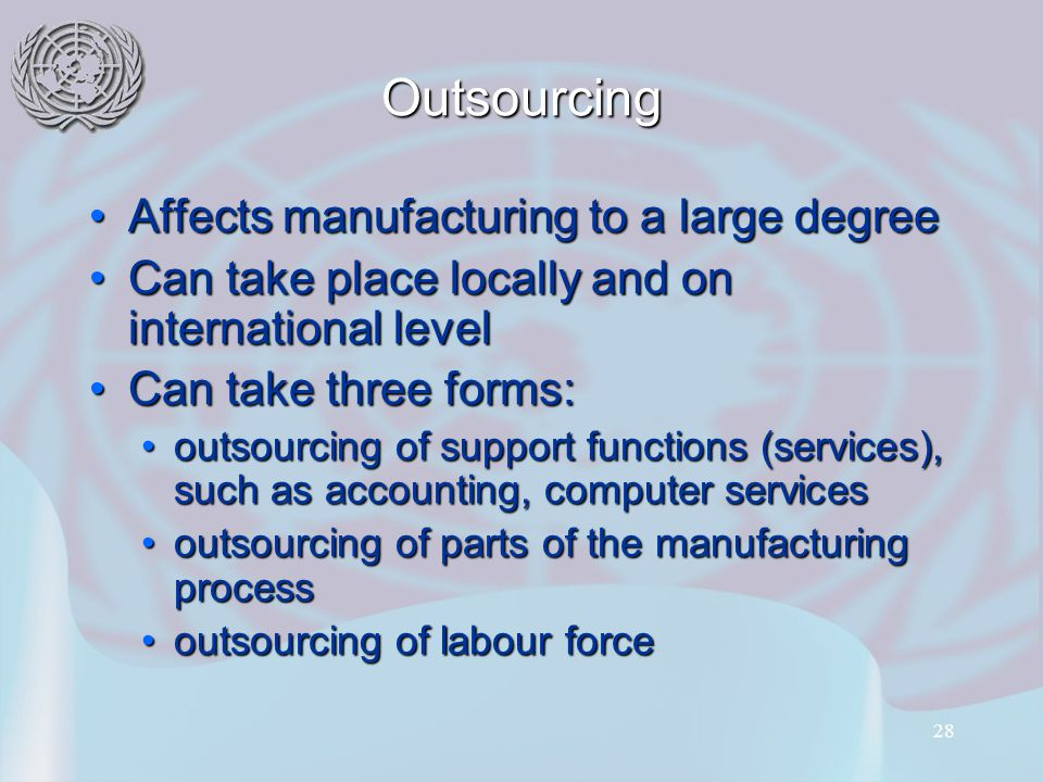 28 Outsourcing Affects manufacturing to a large degreeAffects manufacturing to a large degree Can take place locally and on international levelCan take place locally and on international level Can take three forms:Can take three forms: outsourcing of support functions (services), such as accounting, computer servicesoutsourcing of support functions (services), such as accounting, computer services outsourcing of parts of the manufacturing processoutsourcing of parts of the manufacturing process outsourcing of labour forceoutsourcing of labour force