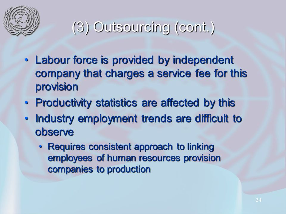 34 (3) Outsourcing (cont.) Labour force is provided by independent company that charges a service fee for this provisionLabour force is provided by independent company that charges a service fee for this provision Productivity statistics are affected by thisProductivity statistics are affected by this Industry employment trends are difficult to observeIndustry employment trends are difficult to observe Requires consistent approach to linking employees of human resources provision companies to productionRequires consistent approach to linking employees of human resources provision companies to production