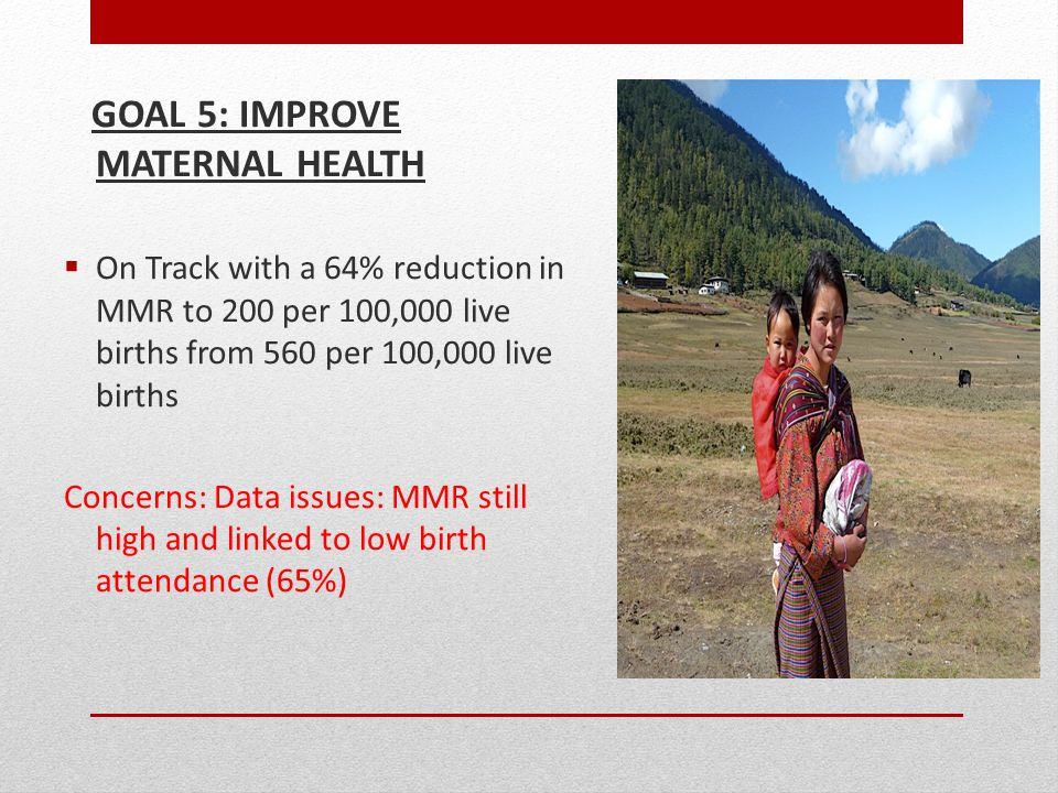 GOAL 5: IMPROVE MATERNAL HEALTH  On Track with a 64% reduction in MMR to 200 per 100,000 live births from 560 per 100,000 live births Concerns: Data issues: MMR still high and linked to low birth attendance (65%)