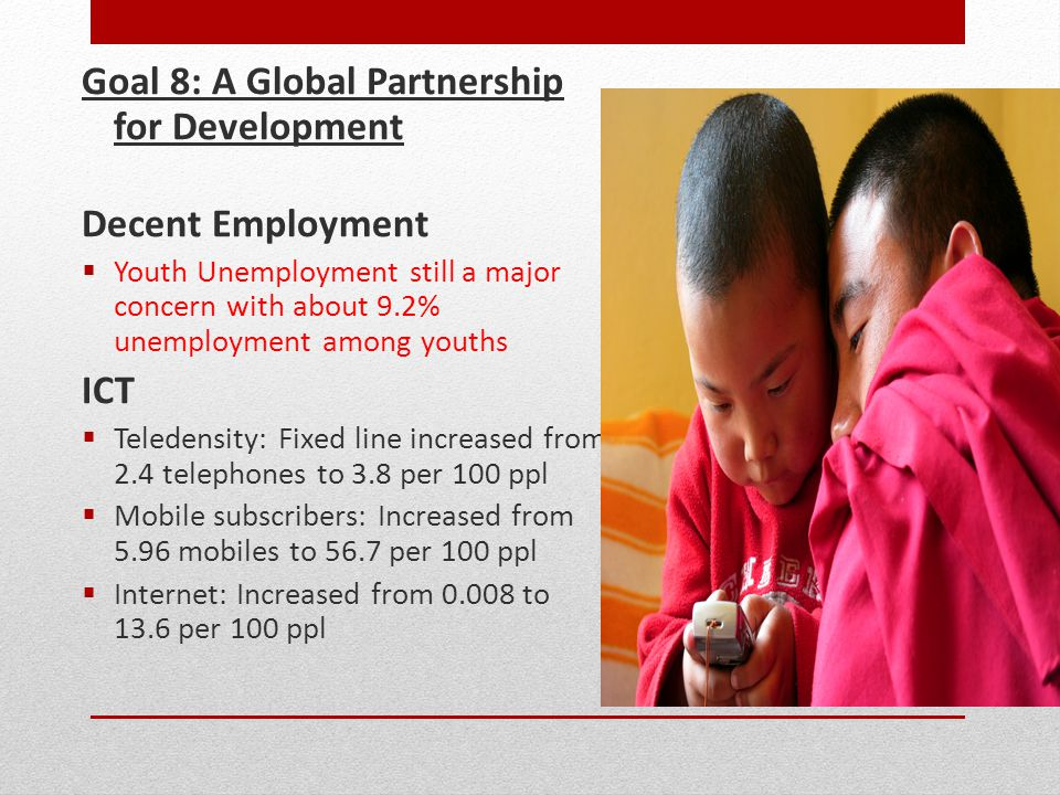 Goal 8: A Global Partnership for Development Decent Employment  Youth Unemployment still a major concern with about 9.2% unemployment among youths ICT  Teledensity: Fixed line increased from 2.4 telephones to 3.8 per 100 ppl  Mobile subscribers: Increased from 5.96 mobiles to 56.7 per 100 ppl  Internet: Increased from 0.008 to 13.6 per 100 ppl