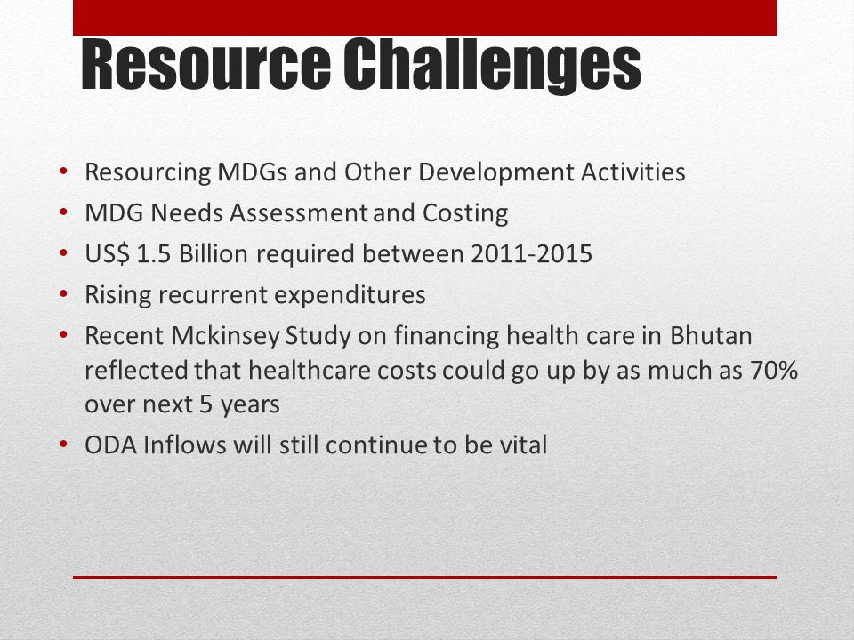 Resource Challenges Resourcing MDGs and Other Development Activities MDG Needs Assessment and Costing US$ 1.5 Billion required between 2011-2015 Rising recurrent expenditures Recent Mckinsey Study on financing health care in Bhutan reflected that healthcare costs could go up by as much as 70% over next 5 years ODA Inflows will still continue to be vital