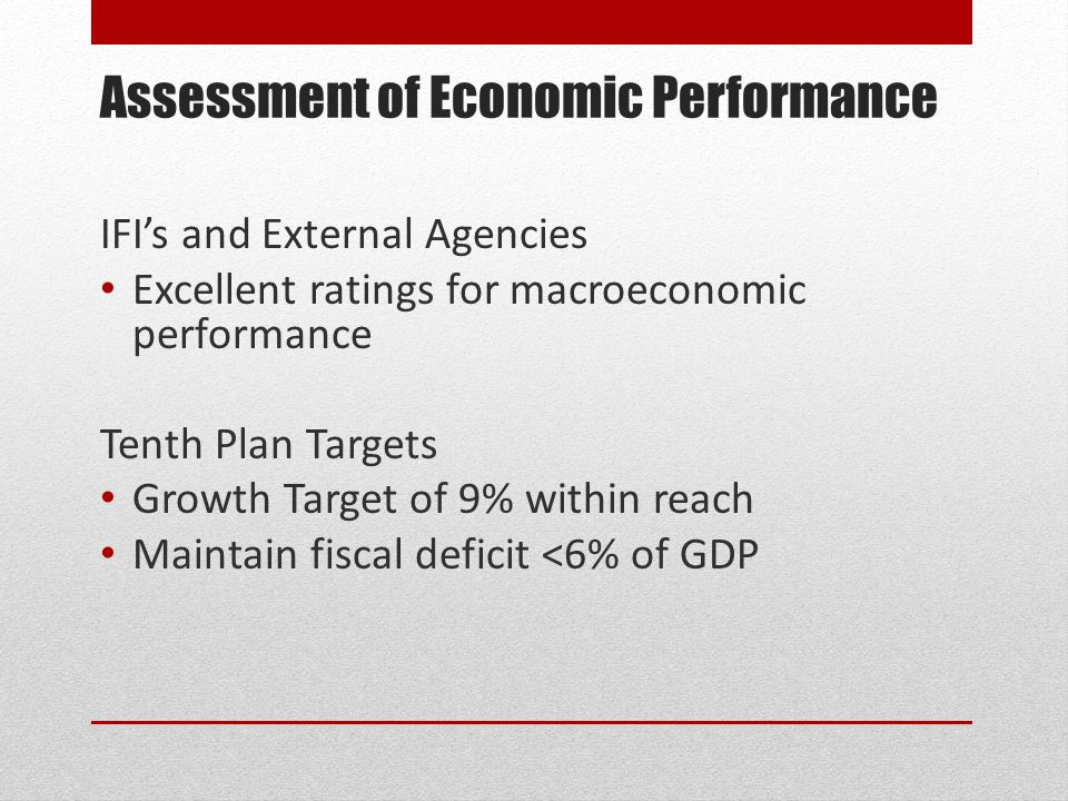 Assessment of Economic Performance IFI's and External Agencies Excellent ratings for macroeconomic performance Tenth Plan Targets Growth Target of 9% within reach Maintain fiscal deficit <6% of GDP