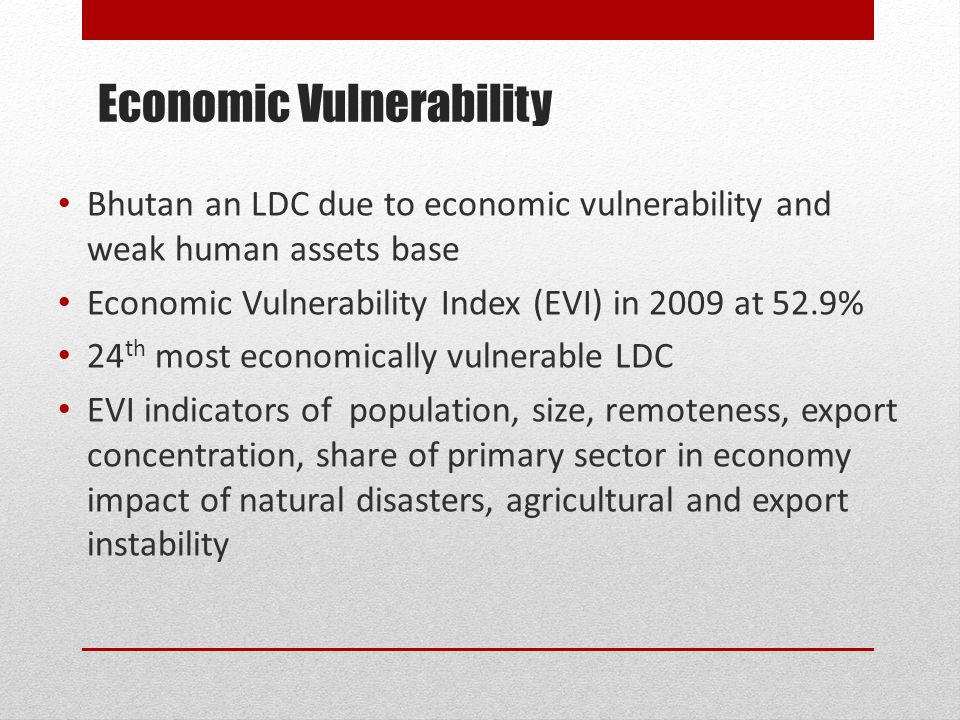 Economic Vulnerability Bhutan an LDC due to economic vulnerability and weak human assets base Economic Vulnerability Index (EVI) in 2009 at 52.9% 24 th most economically vulnerable LDC EVI indicators of population, size, remoteness, export concentration, share of primary sector in economy impact of natural disasters, agricultural and export instability