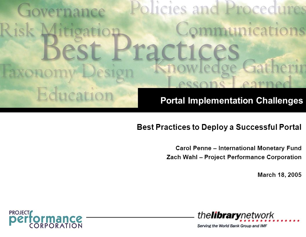Best Practices to Deploy a Successful Portal Carol Penne – International Monetary Fund Zach Wahl – Project Performance Corporation March 18, 2005 Portal Implementation Challenges