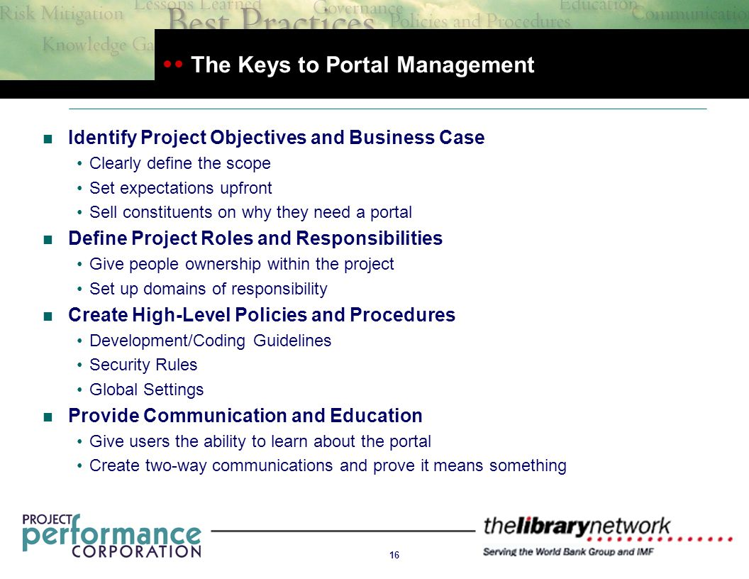16 The Keys to Portal Management Identify Project Objectives and Business Case Clearly define the scope Set expectations upfront Sell constituents on why they need a portal Define Project Roles and Responsibilities Give people ownership within the project Set up domains of responsibility Create High-Level Policies and Procedures Development/Coding Guidelines Security Rules Global Settings Provide Communication and Education Give users the ability to learn about the portal Create two-way communications and prove it means something