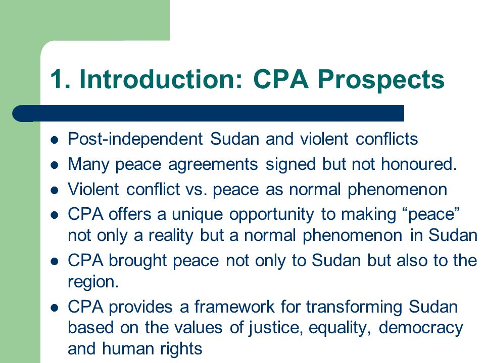 1. Introduction: CPA Prospects Post-independent Sudan and violent conflicts Many peace agreements signed but not honoured. Violent conflict vs. peace
