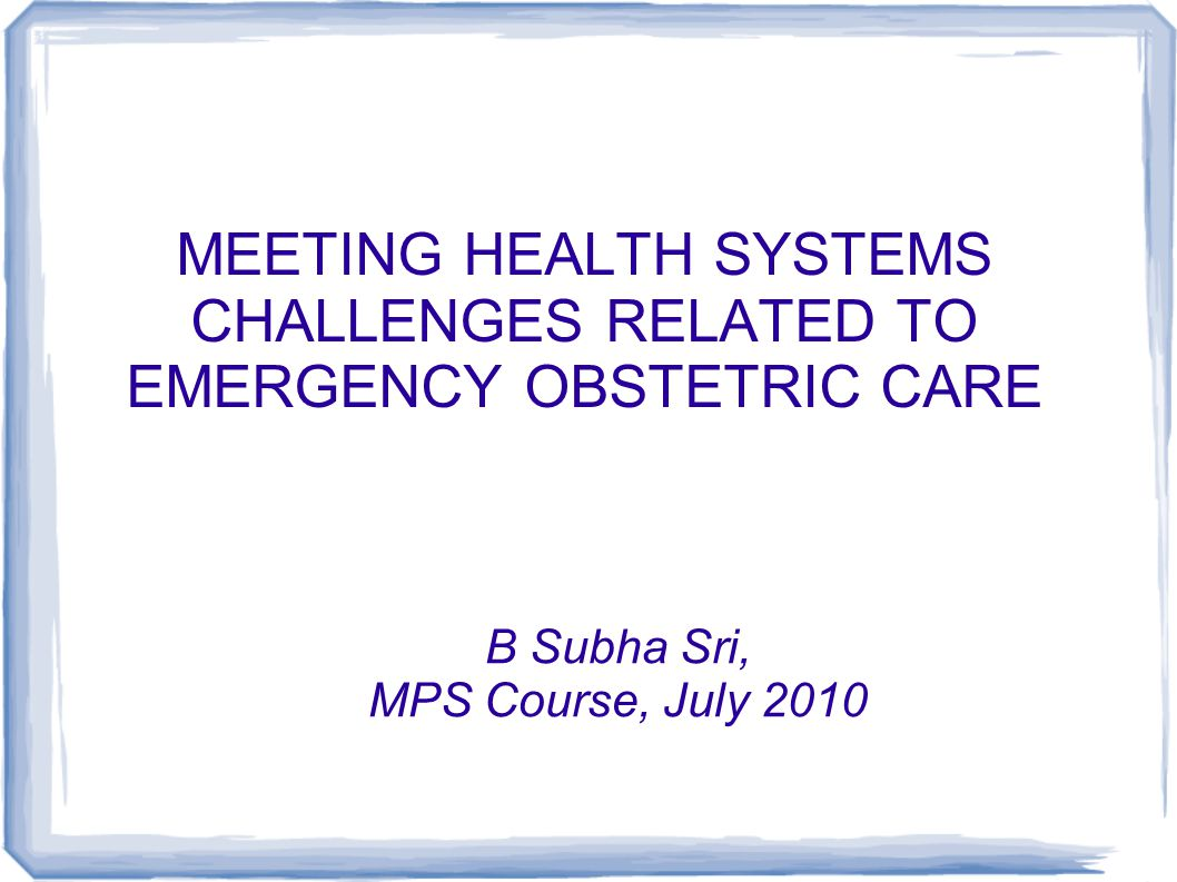 MEETING HEALTH SYSTEMS CHALLENGES RELATED TO EMERGENCY OBSTETRIC CARE B Subha Sri, MPS Course, July 2010