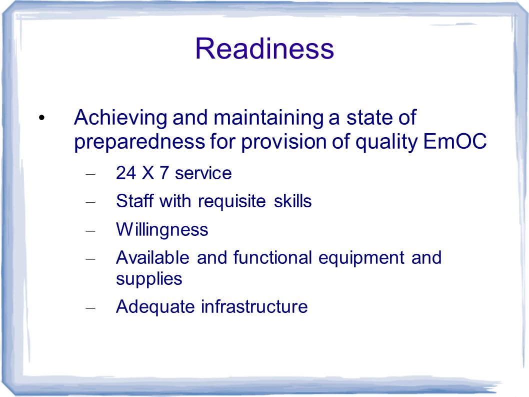 Readiness Achieving and maintaining a state of preparedness for provision of quality EmOC – 24 X 7 service – Staff with requisite skills – Willingness – Available and functional equipment and supplies – Adequate infrastructure