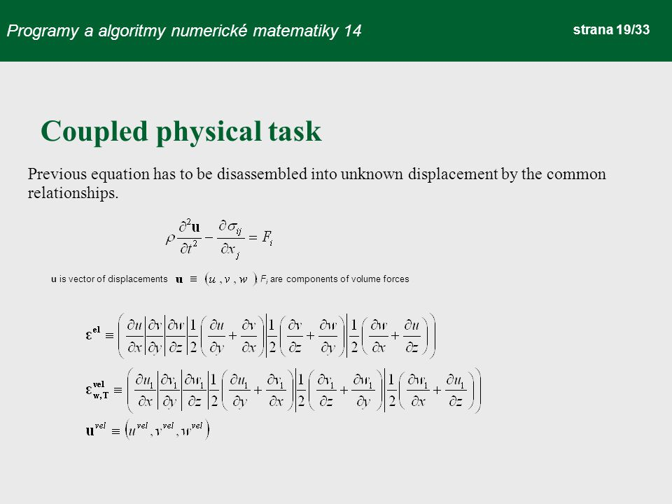 Programy a algoritmy numerické matematiky 14 strana 19/33 Coupled physical task Previous equation has to be disassembled into unknown displacement by the common relationships.