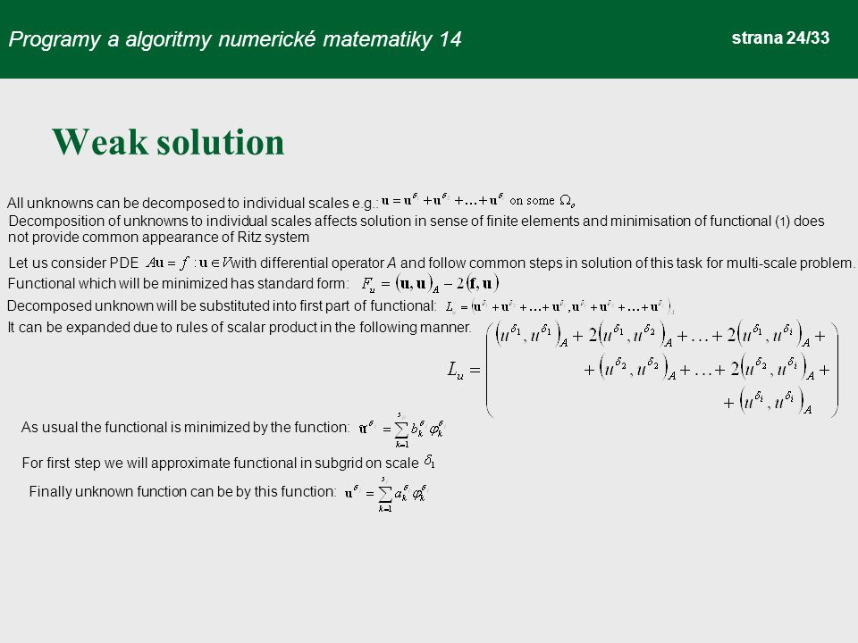 Programy a algoritmy numerické matematiky 14 strana 24/33 Weak solution All unknowns can be decomposed to individual scales e.g.: Decomposition of unknowns to individual scales affects solution in sense of finite elements and minimisation of functional ( 1 ) does not provide common appearance of Ritz system Let us consider PDE with differential operator A and follow common steps in solution of this task for multi-scale problem.