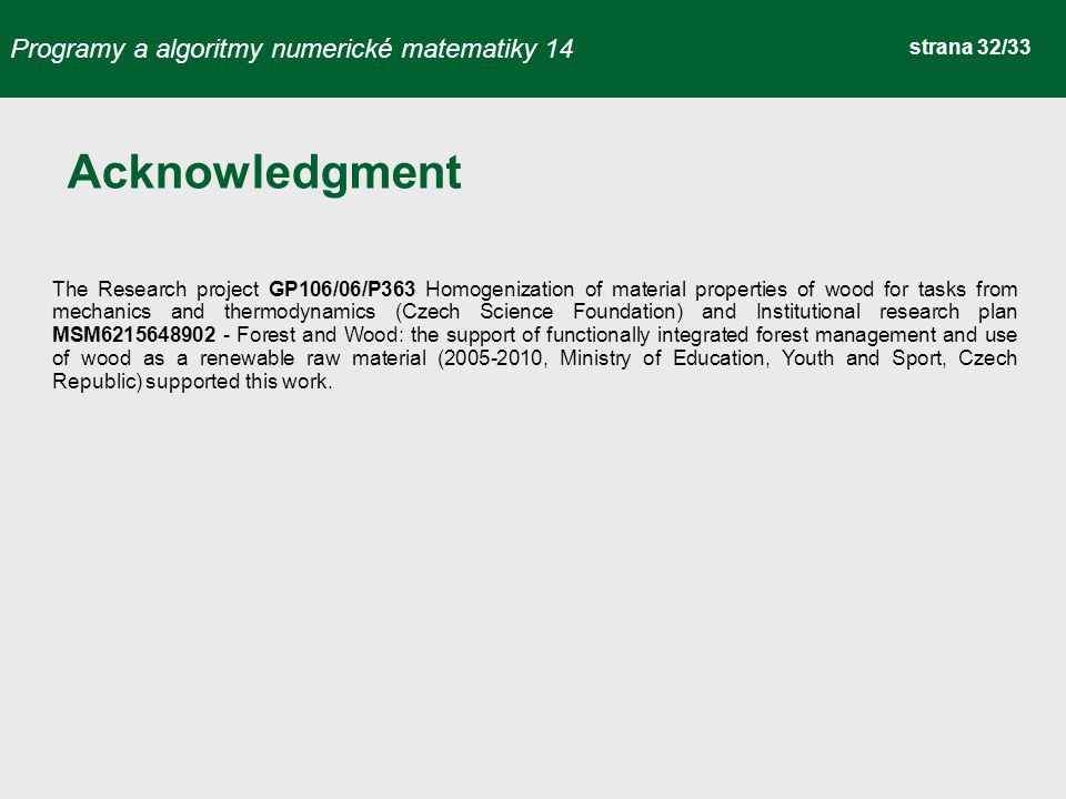 Programy a algoritmy numerické matematiky 14 strana 32/33 Acknowledgment The Research project GP106/06/P363 Homogenization of material properties of wood for tasks from mechanics and thermodynamics (Czech Science Foundation) and Institutional research plan MSM6215648902 - Forest and Wood: the support of functionally integrated forest management and use of wood as a renewable raw material (2005-2010, Ministry of Education, Youth and Sport, Czech Republic) supported this work.