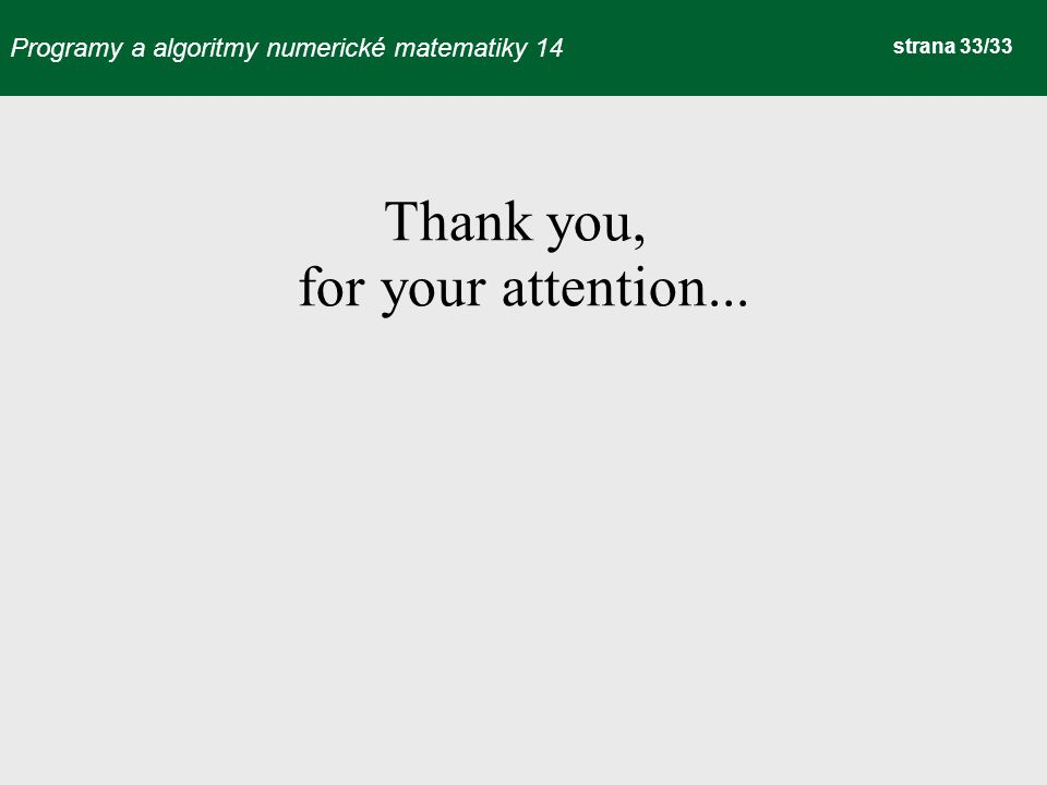 Programy a algoritmy numerické matematiky 14 strana 33/33 Thank you, for your attention...