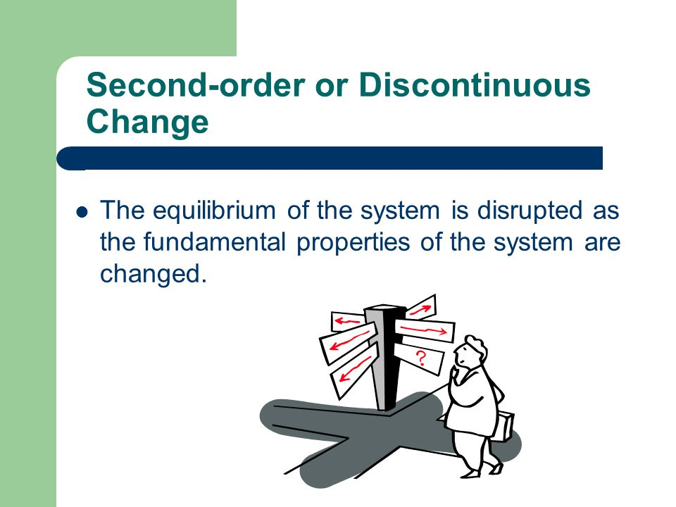 Second-order or Discontinuous Change The equilibrium of the system is disrupted as the fundamental properties of the system are changed.