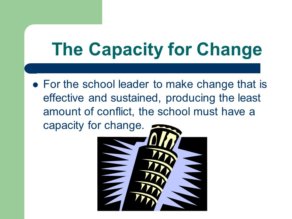 The Capacity for Change For the school leader to make change that is effective and sustained, producing the least amount of conflict, the school must have a capacity for change.