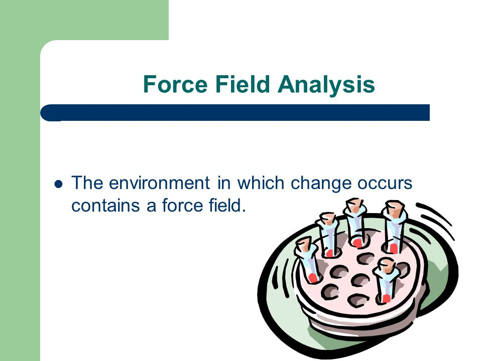 Force Field Analysis The environment in which change occurs contains a force field.