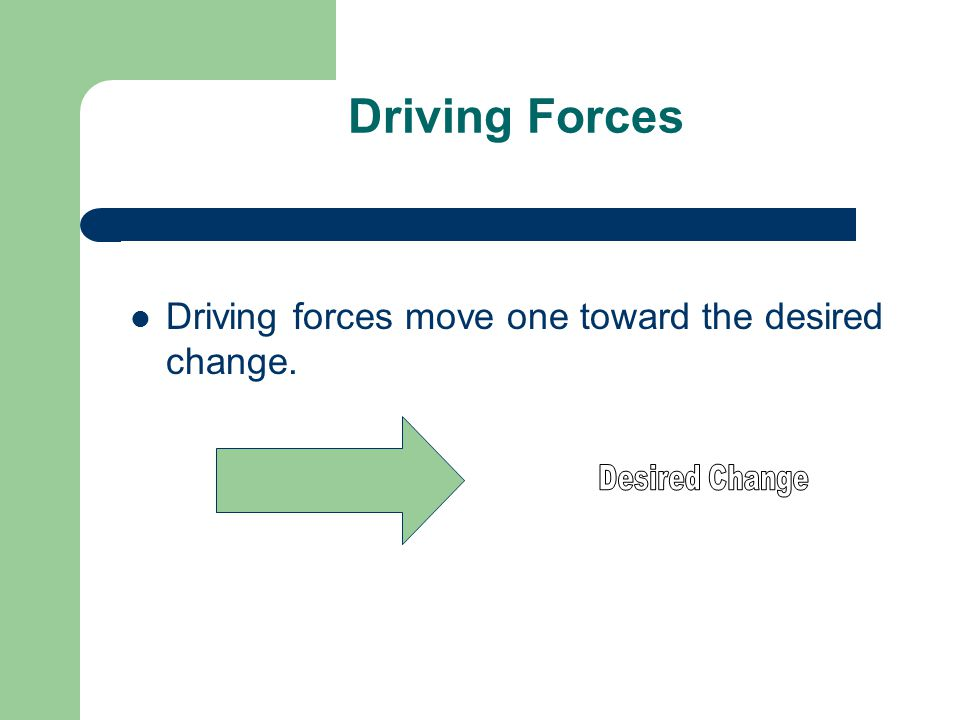 Driving Forces Driving forces move one toward the desired change.
