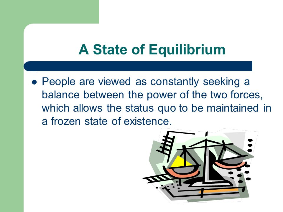 A State of Equilibrium People are viewed as constantly seeking a balance between the power of the two forces, which allows the status quo to be maintained in a frozen state of existence.