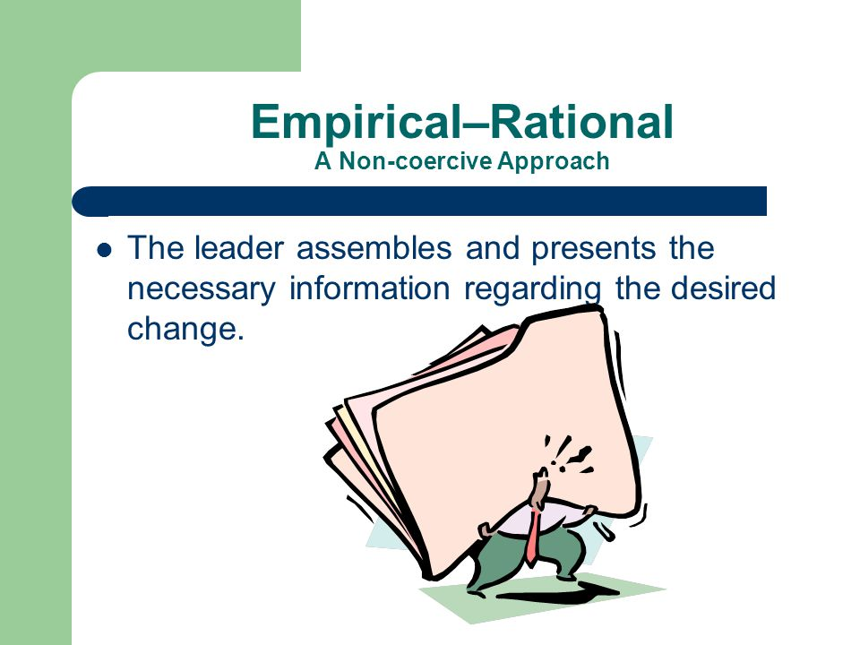 Empirical–Rational A Non-coercive Approach The leader assembles and presents the necessary information regarding the desired change.