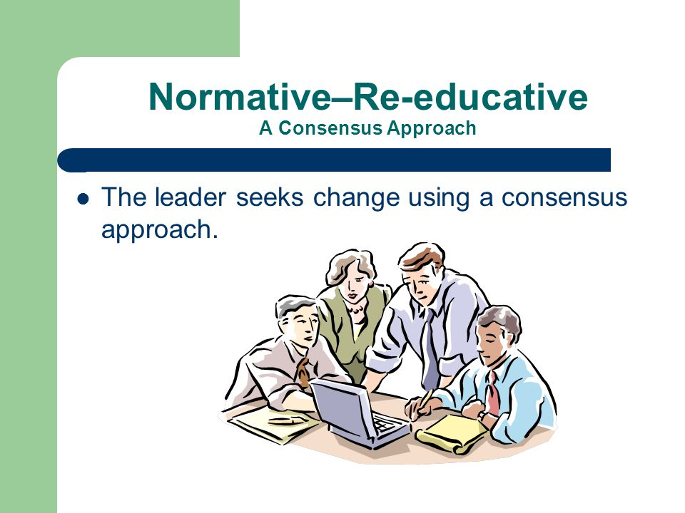 Normative–Re-educative A Consensus Approach The leader seeks change using a consensus approach.