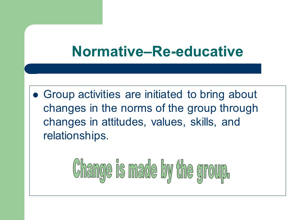 Normative–Re-educative Group activities are initiated to bring about changes in the norms of the group through changes in attitudes, values, skills, and relationships.