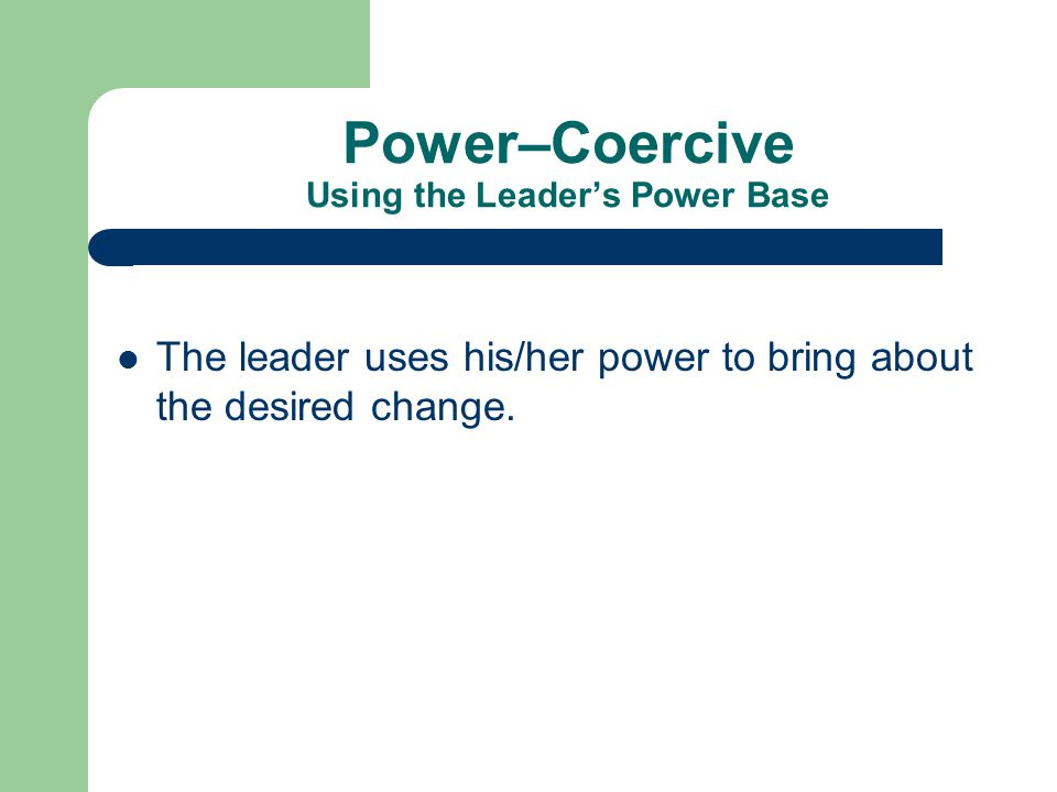 Power–Coercive Using the Leader's Power Base The leader uses his/her power to bring about the desired change.