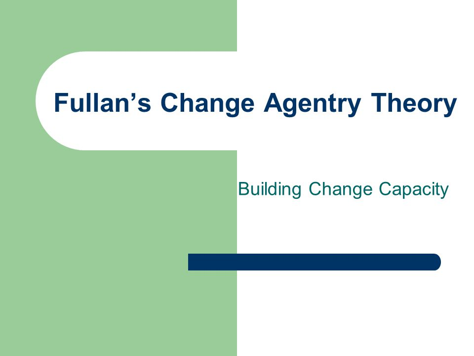 Fullan's Change Agentry Theory Building Change Capacity