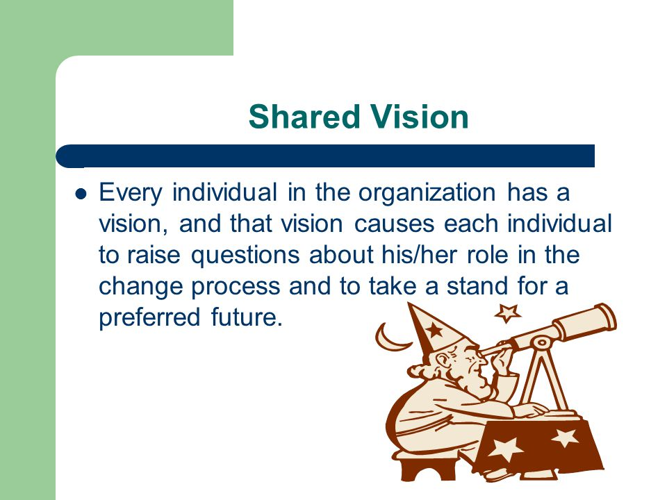 Shared Vision Every individual in the organization has a vision, and that vision causes each individual to raise questions about his/her role in the change process and to take a stand for a preferred future.