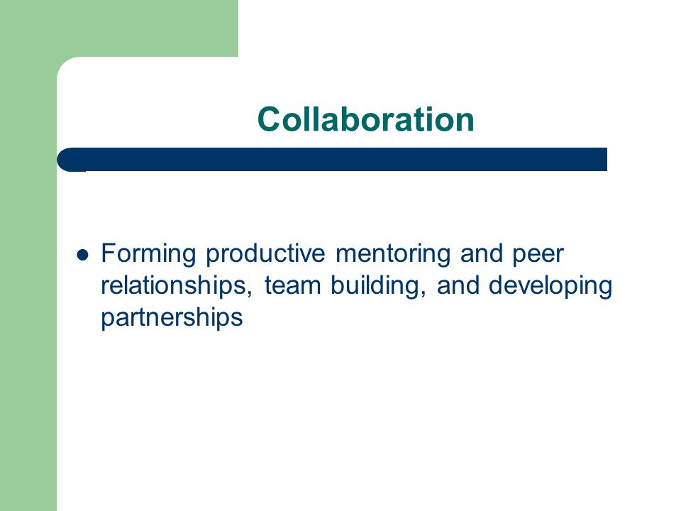 Collaboration Forming productive mentoring and peer relationships, team building, and developing partnerships