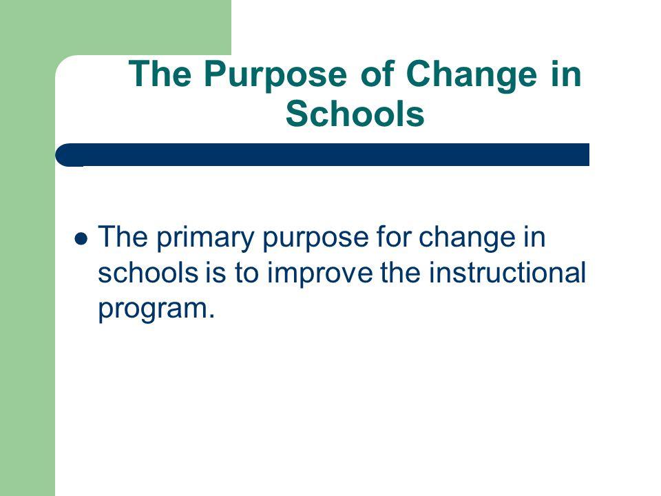 The Purpose of Change in Schools The primary purpose for change in schools is to improve the instructional program.