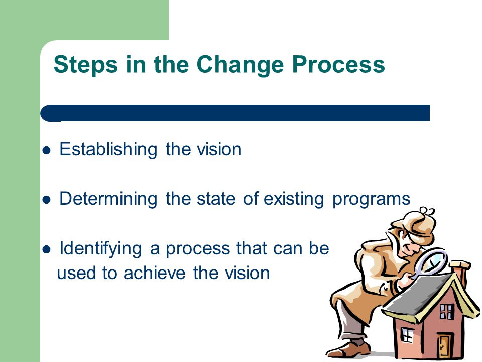 Steps in the Change Process Establishing the vision Determining the state of existing programs Identifying a process that can be used to achieve the vision