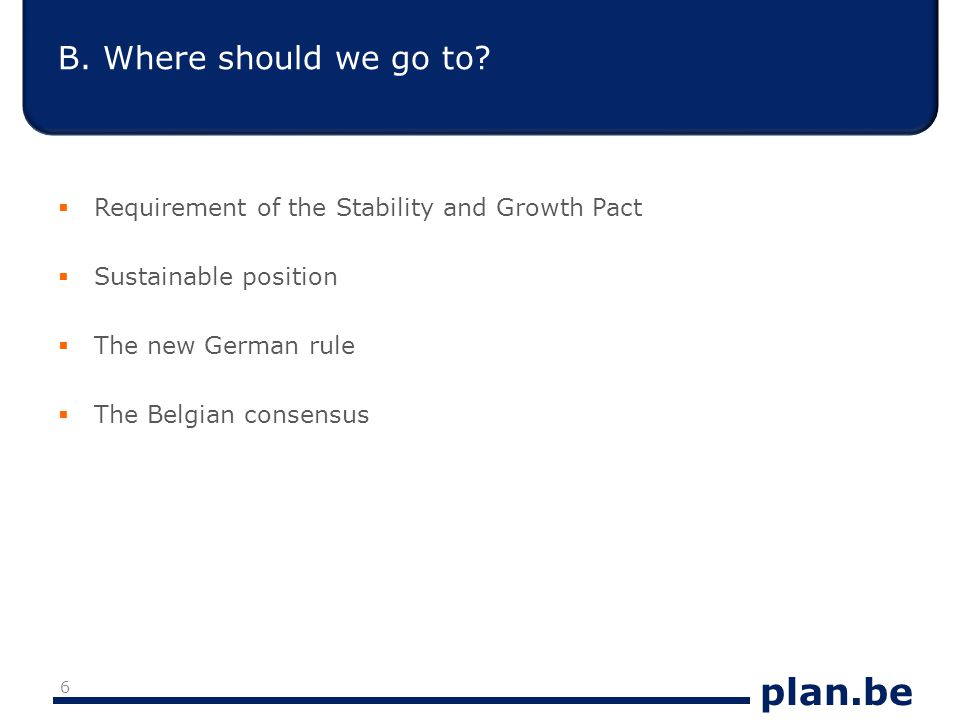 plan.be Requirement of the Stability and Growth Pact  Excessive deficit procedure: deficit below 3% before 2013  Defining a MTO (defined in terms of structural balance): Close to balance or taking account of the sustainability gap  Transition path towards the MTO: at least a progress of 0.5% of GDP per year 7