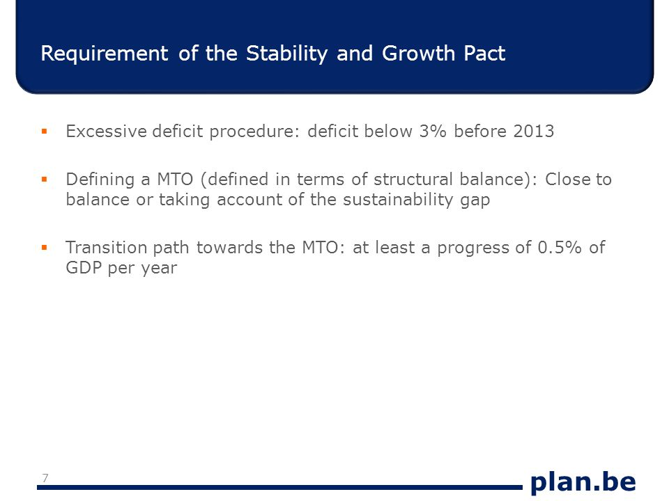 plan.be Sustainability gap in 2010 S2* Of which: Adjustment necessary to stabilize the current debt ratio Adjustment necessary to frontload the cost of ageing Baseline5.90.25.7  * S2 means: by how much should we adjust the structural primary surplus if we want that the projected revenues cover the projected primary expenditures  The cost of ageing is the increase of the age-related expenditure in p.p.