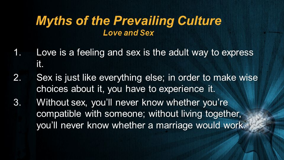 Myths of the Prevailing Culture Love and Sex 1.Love is a feeling and sex is the adult way to express it.