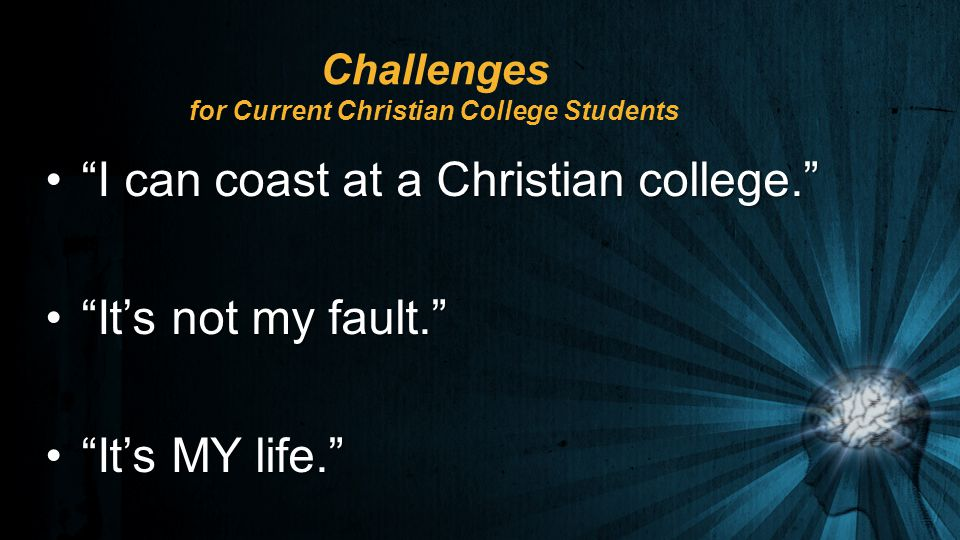 Challenges for Current Christian College Students I can coast at a Christian college. I can coast at a Christian college. It's not my fault. It's not my fault. It's MY life. It's MY life.