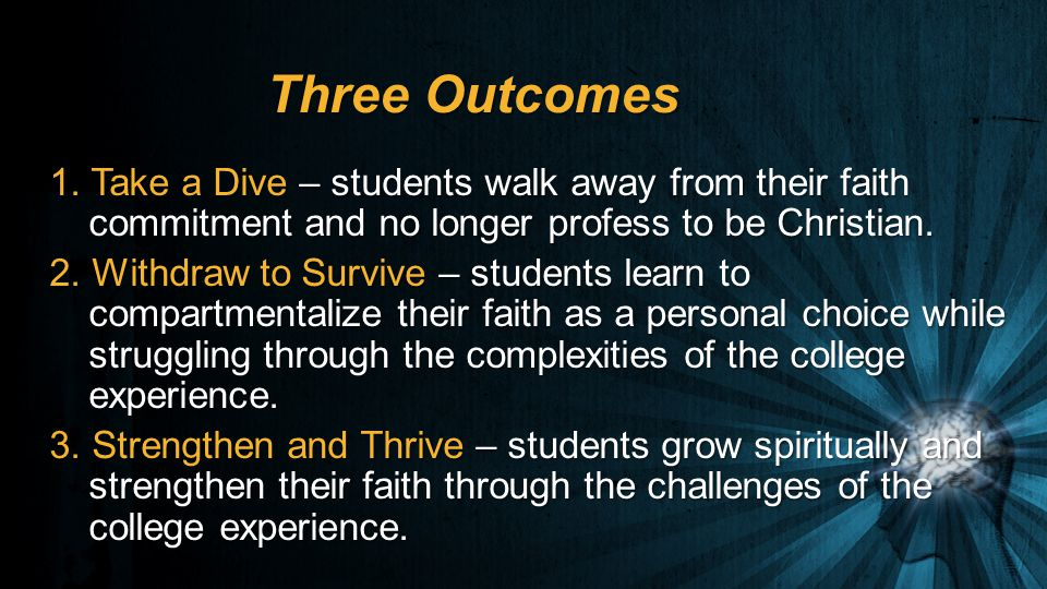 Three Outcomes 1. Take a Dive – students walk away from their faith commitment and no longer profess to be Christian. 2. Withdraw to Survive – student
