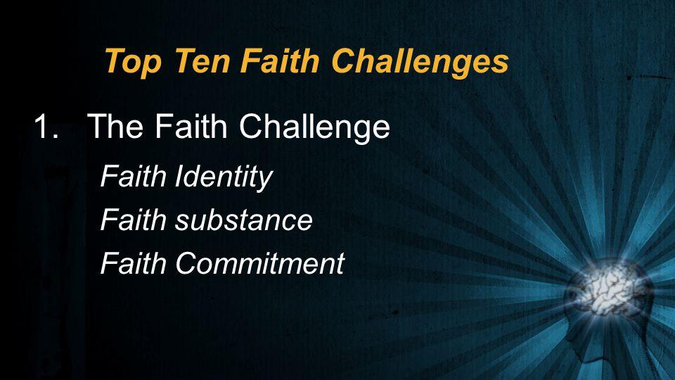 Top Ten Faith Challenges 1.The Faith Challenge Faith Identity Faith substance Faith Commitment
